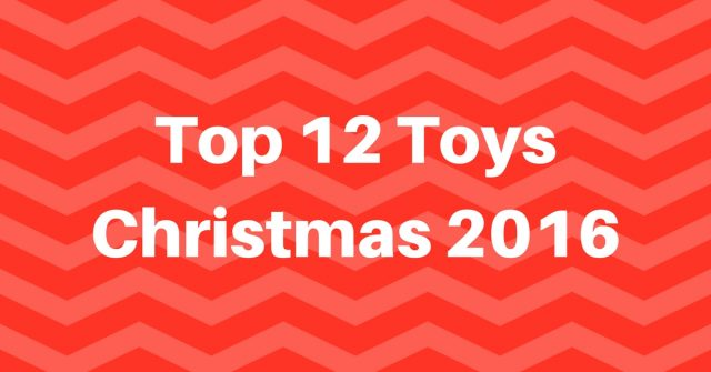 Top 12 Toys for Christmas 2016